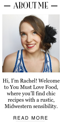 ABOUT ME Hi, I'm Rachel! Welcome to You Must Love Food, where you'll find chic recipes with a rustic, Midwestern sensibility.